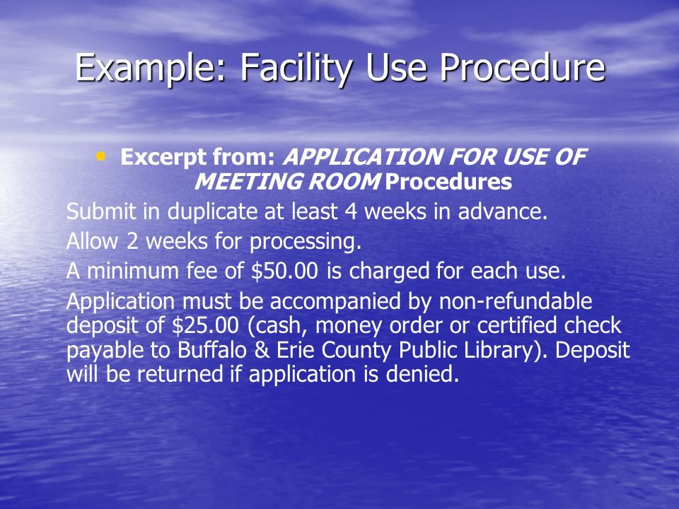 Example: Facility Use Procedure Excerpt from: APPLICATION FOR USE OF MEETING ROOM Procedures Submit in duplicate at least 4 weeks in advance.