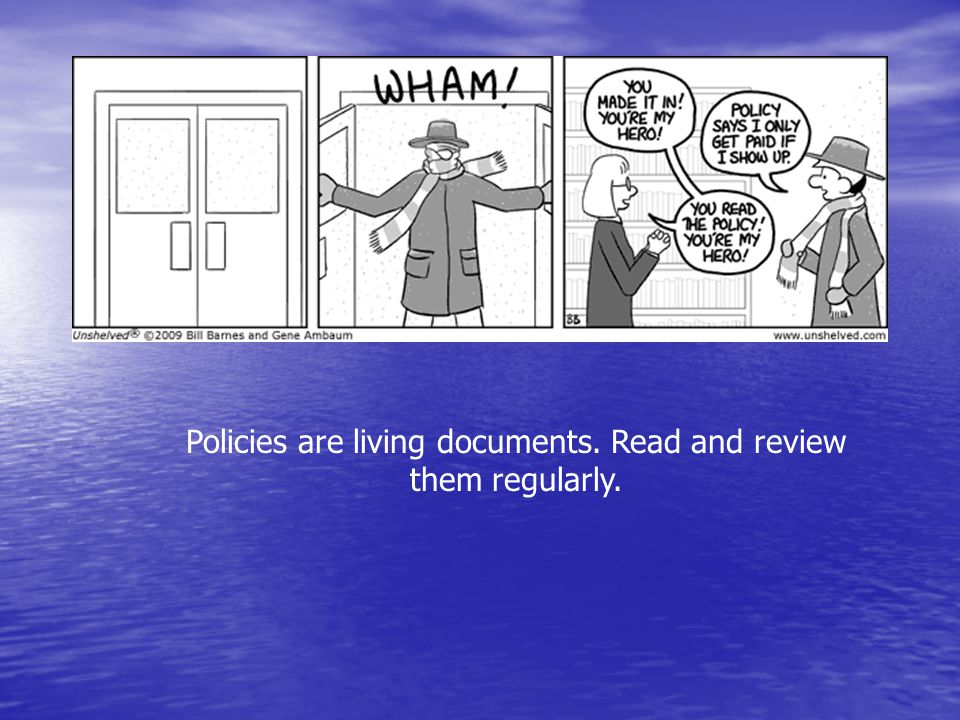 Policies are living documents. Read and review them regularly.