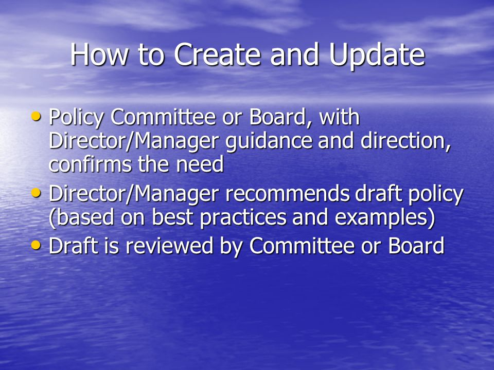 How to Create and Update Policy Committee or Board, with Director/Manager guidance and direction, confirms the need Policy Committee or Board, with Director/Manager guidance and direction, confirms the need Director/Manager recommends draft policy (based on best practices and examples) Director/Manager recommends draft policy (based on best practices and examples) Draft is reviewed by Committee or Board Draft is reviewed by Committee or Board