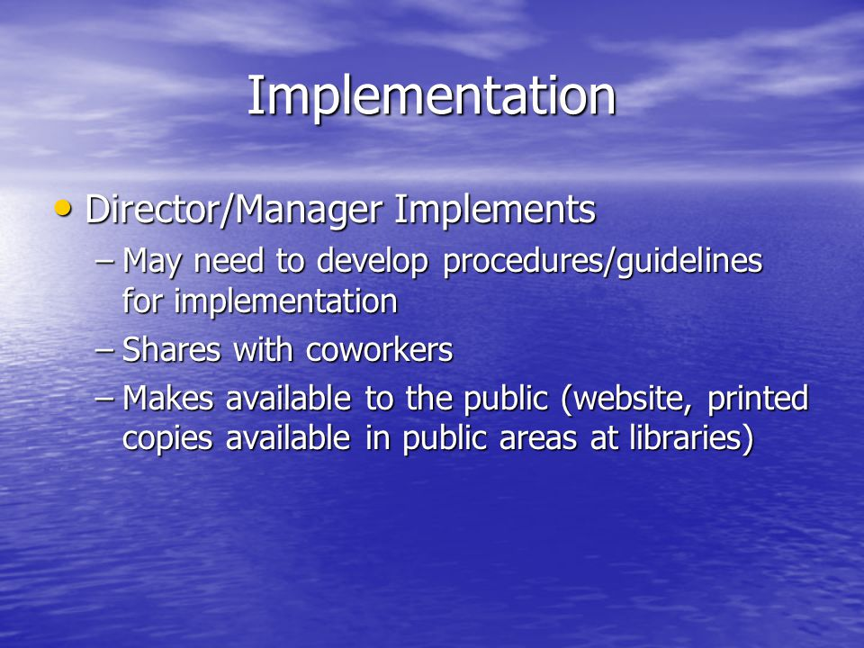 Implementation Director/Manager Implements Director/Manager Implements –May need to develop procedures/guidelines for implementation –Shares with coworkers –Makes available to the public (website, printed copies available in public areas at libraries)