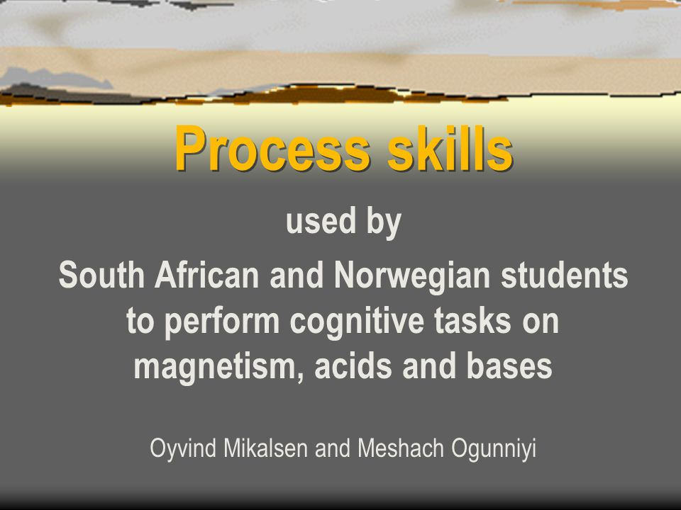 Process skills used by South African and Norwegian students to perform cognitive tasks on magnetism, acids and bases Oyvind Mikalsen and Meshach Ogunniyi