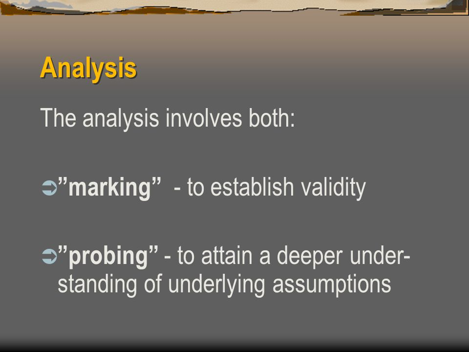 Analysis The analysis involves both:  marking - to establish validity  probing - to attain a deeper under- standing of underlying assumptions