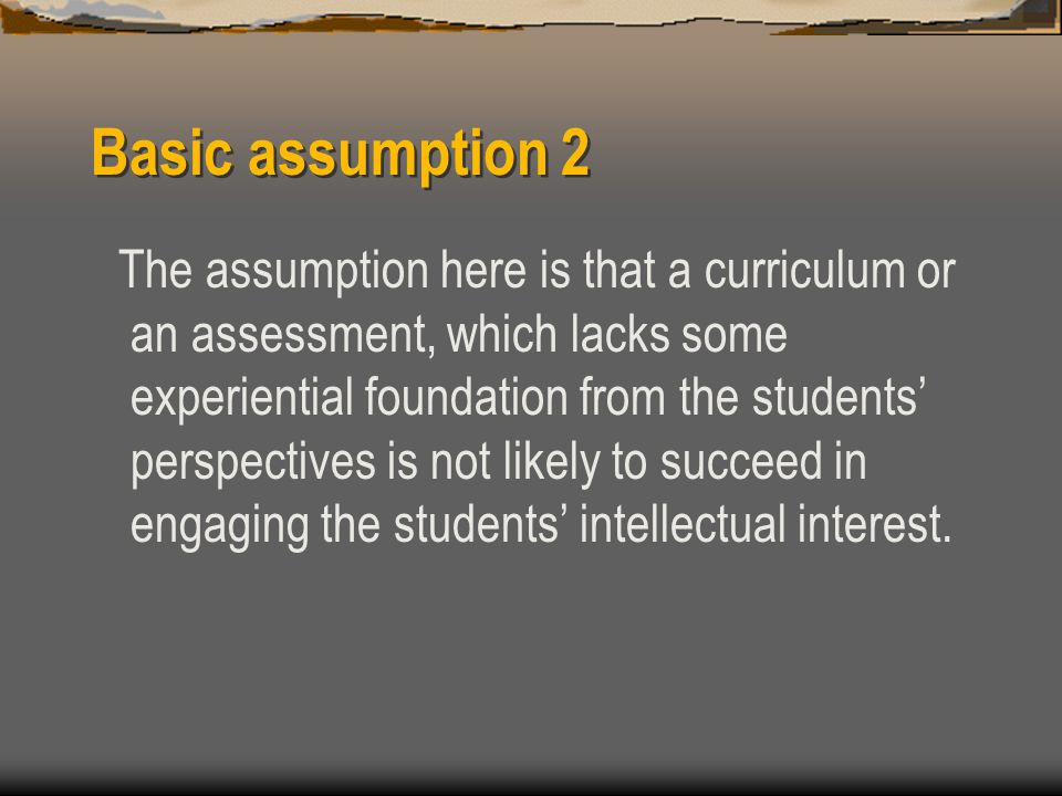 Basic assumption 2 The assumption here is that a curriculum or an assessment, which lacks some experiential foundation from the students' perspectives is not likely to succeed in engaging the students' intellectual interest.