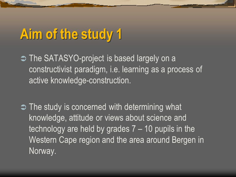 Aim of the study 1  The SATASYO-project is based largely on a constructivist paradigm, i.e.