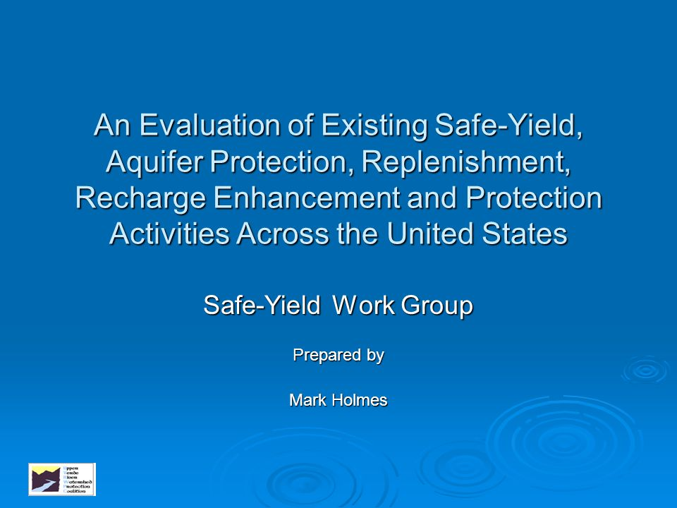 An Evaluation of Existing Safe-Yield, Aquifer Protection, Replenishment, Recharge Enhancement and Protection Activities Across the United States Safe-