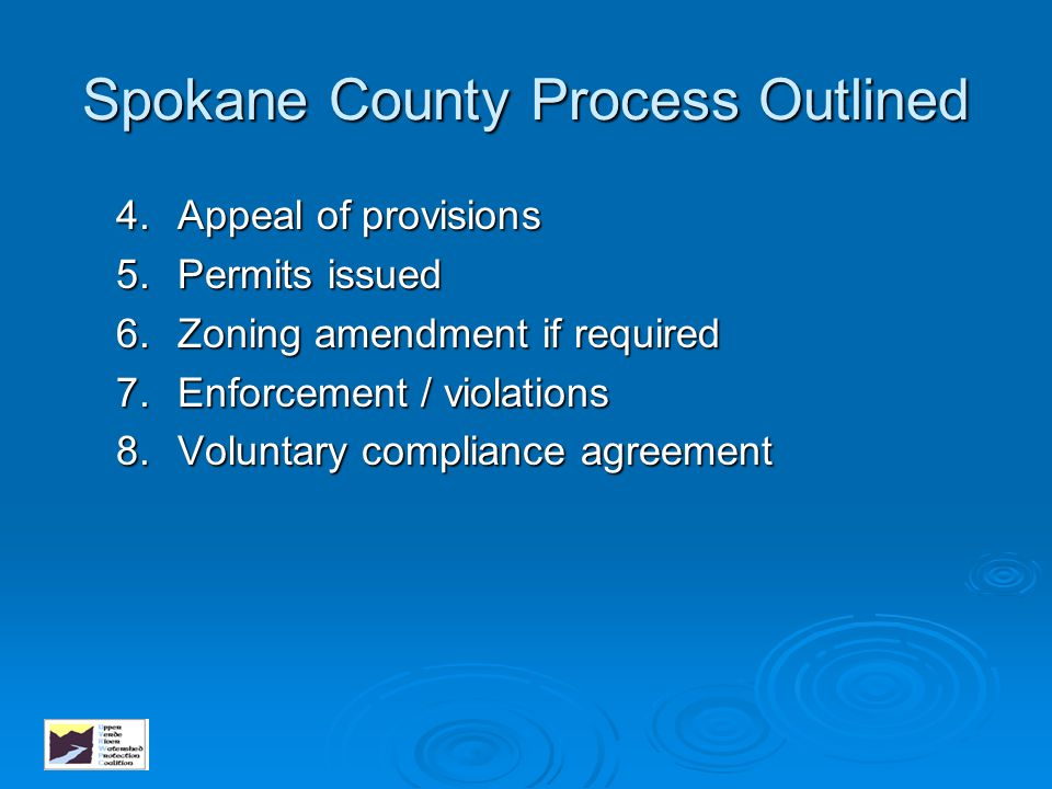 Spokane County Process Outlined 4.Appeal of provisions 5.Permits issued 6.Zoning amendment if required 7.Enforcement / violations 8.Voluntary complian