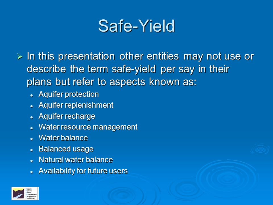 Safe-Yield  In this presentation other entities may not use or describe the term safe-yield per say in their plans but refer to aspects known as: Aqu