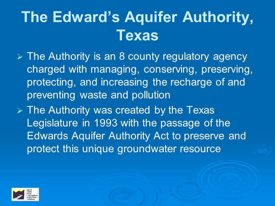 The Edward's Aquifer Authority, Texas   The Authority is an 8 county regulatory agency charged with managing, conserving, preserving, protecting, an