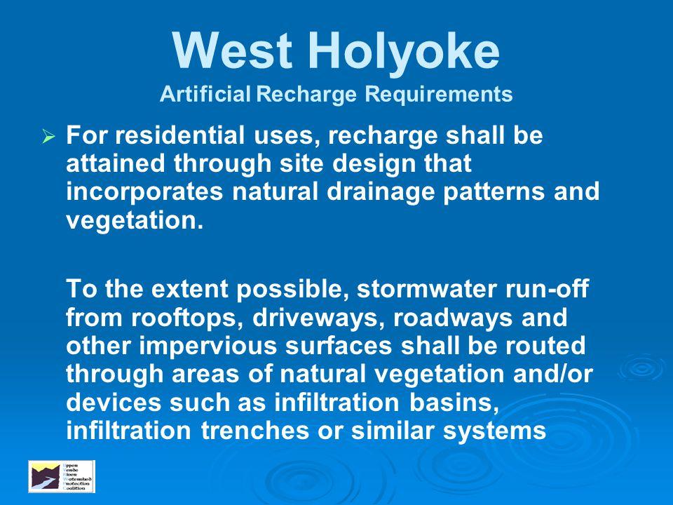 West Holyoke Artificial Recharge Requirements   For residential uses, recharge shall be attained through site design that incorporates natural drain