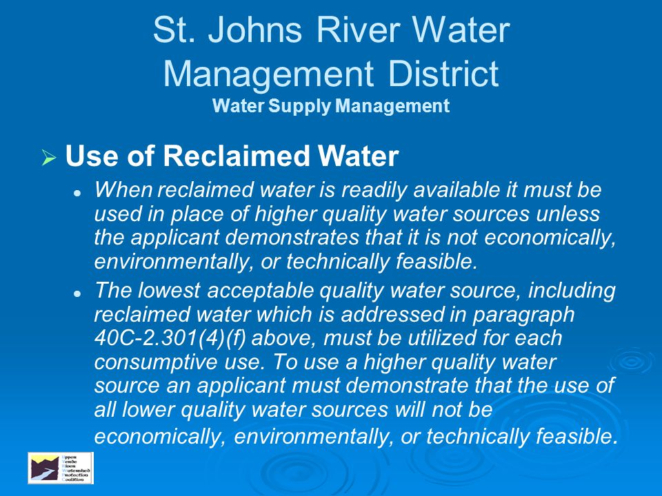St. Johns River Water Management District Water Supply Management   Use of Reclaimed Water When reclaimed water is readily available it must be used