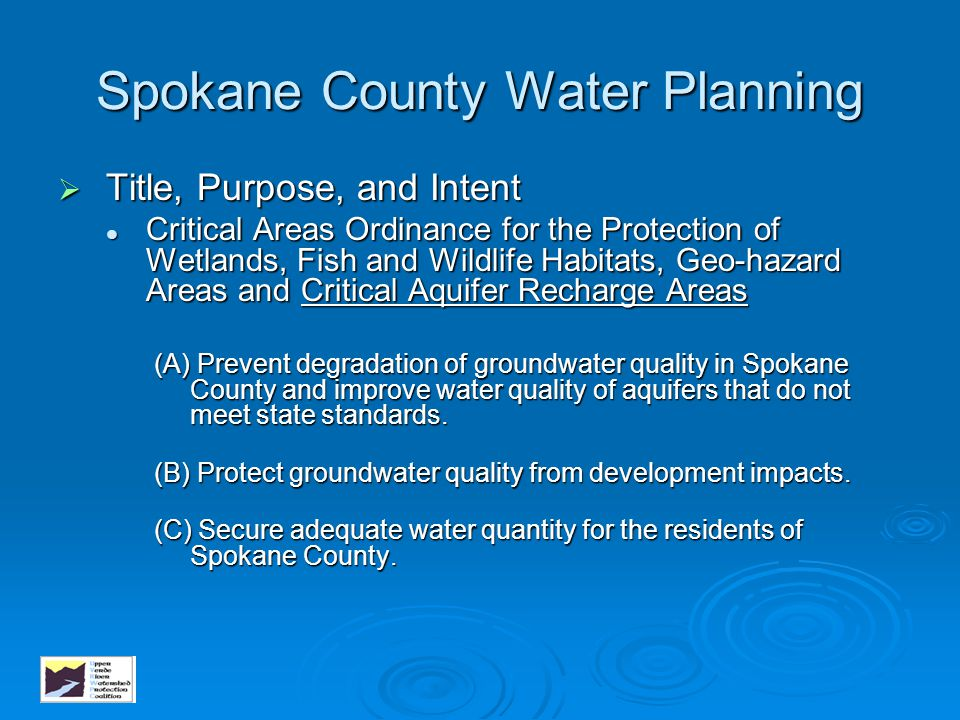 Spokane County Water Planning Critical Areas Ordinance for the Protection of Wetlands, Fish and Wildlife Habitats, Geo-hazard Areas and Critical Aquifer Recharge Areas Critical Areas Ordinance for the Protection of Wetlands, Fish and Wildlife Habitats, Geo-hazard Areas and Critical Aquifer Recharge Areas (D) Provide public information programs for land users to demonstrate how to protect critical aquifer recharge areas from degradation.