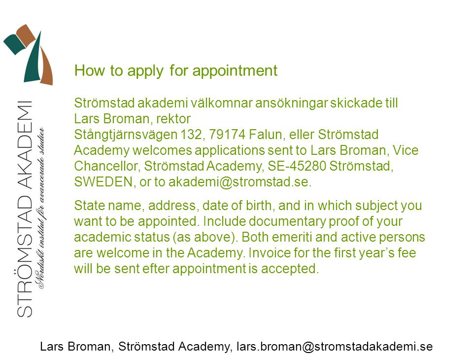 Lars Broman, Strömstad Academy, lars.broman@stromstadakademi.se How to apply for appointment Strömstad akademi välkomnar ansökningar skickade till Lars Broman, rektor Stångtjärnsvägen 132, 79174 Falun, eller Strömstad Academy welcomes applications sent to Lars Broman, Vice Chancellor, Strömstad Academy, SE-45280 Strömstad, SWEDEN, or to akademi@stromstad.se.
