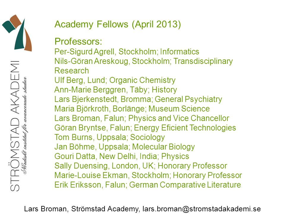 Lars Broman, Strömstad Academy, lars.broman@stromstadakademi.se Academy Fellows (April 2013) Professors: Per-Sigurd Agrell, Stockholm; Informatics Nils-Göran Areskoug, Stockholm; Transdisciplinary Research Ulf Berg, Lund; Organic Chemistry Ann-Marie Berggren, Täby; History Lars Bjerkenstedt, Bromma; General Psychiatry Maria Björkroth, Borlänge; Museum Science Lars Broman, Falun; Physics and Vice Chancellor Göran Bryntse, Falun; Energy Eficient Technologies Tom Burns, Uppsala; Sociology Jan Böhme, Uppsala; Molecular Biology Gouri Datta, New Delhi, India; Physics Sally Duensing, London, UK; Honorary Professor Marie-Louise Ekman, Stockholm; Honorary Professor Erik Eriksson, Falun; German Comparative Literature
