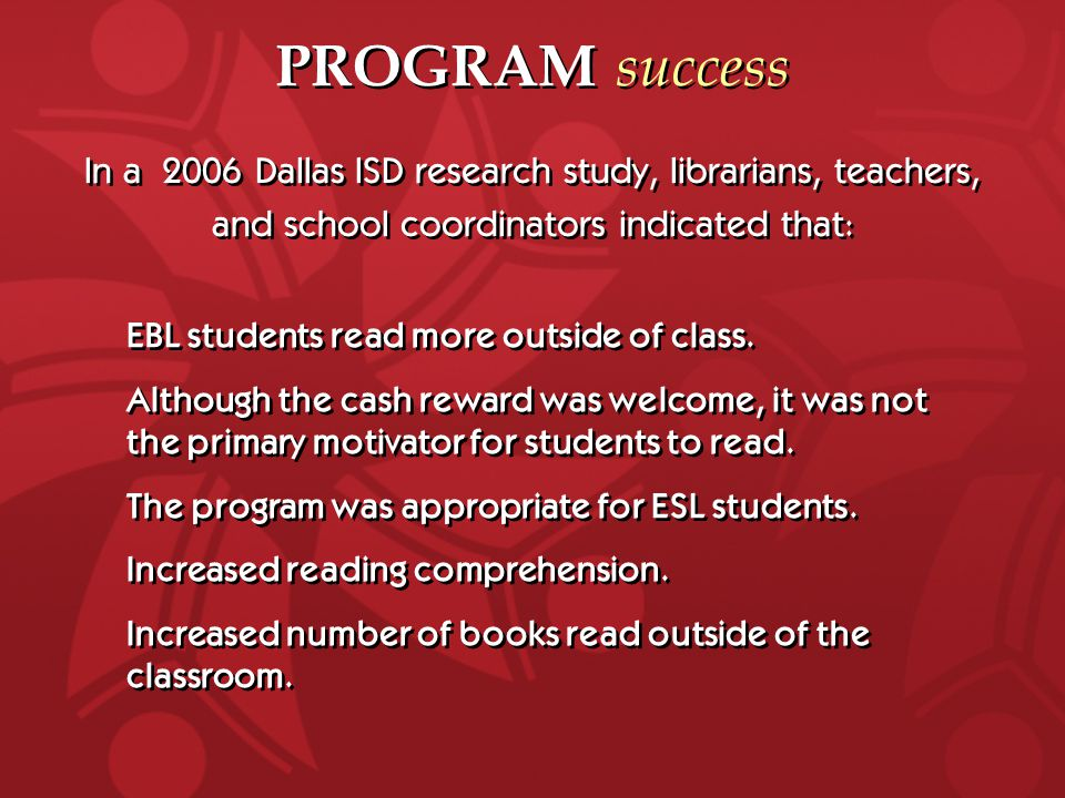 In a 2006 Dallas ISD research study, librarians, teachers, and school coordinators indicated that: In a 2006 Dallas ISD research study, librarians, teachers, and school coordinators indicated that: PROGRAM success EBL students read more outside of class.