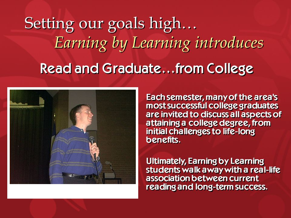 Setting our goals high… Earning by Learning introduces Read and Graduate…from College Each semester, many of the area s most successful college graduates are invited to discuss all aspects of attaining a college degree, from initial challenges to life-long benefits.