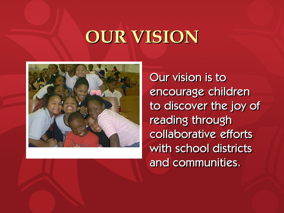 OUR VISION Our vision is to encourage children to discover the joy of reading through collaborative efforts with school districts and communities.