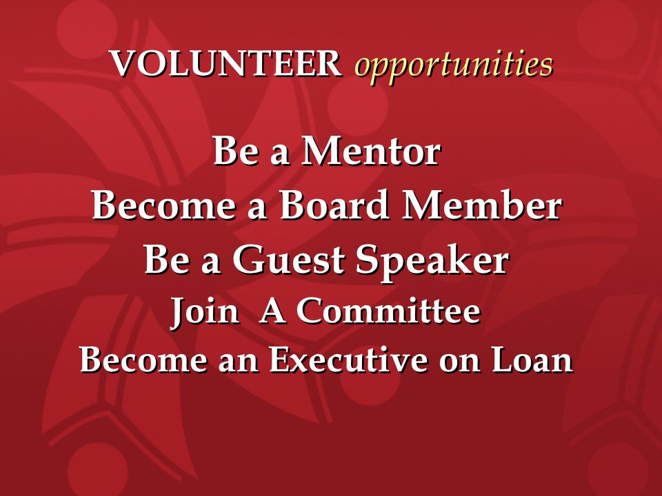 VOLUNTEER opportunities Be a Mentor Become a Board Member Be a Guest Speaker Join A Committee Become an Executive on Loan Be a Mentor Become a Board Member Be a Guest Speaker Join A Committee Become an Executive on Loan