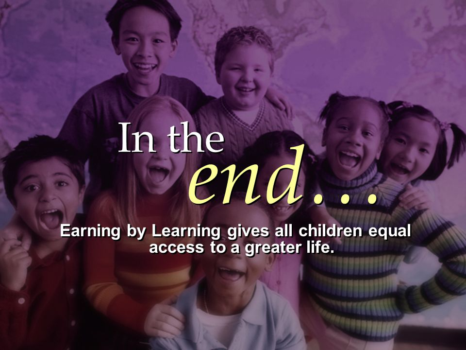In the Earning by Learning gives all children equal access to a greater life.