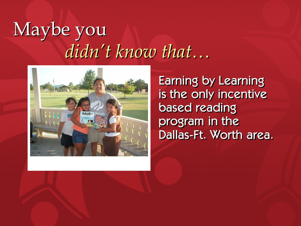 Maybe you didn't know that… Earning by Learning is the only incentive based reading program in the Dallas-Ft.