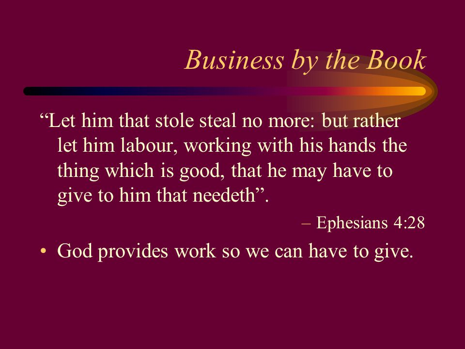 Business by the Book Let him that stole steal no more: but rather let him labour, working with his hands the thing which is good, that he may have to give to him that needeth .