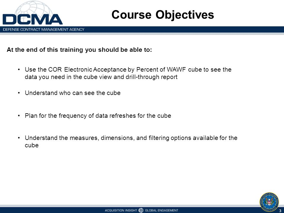 Course Objectives At the end of this training you should be able to: Use the COR Electronic Acceptance by Percent of WAWF cube to see the data you need in the cube view and drill-through report Understand who can see the cube Plan for the frequency of data refreshes for the cube Understand the measures, dimensions, and filtering options available for the cube 3