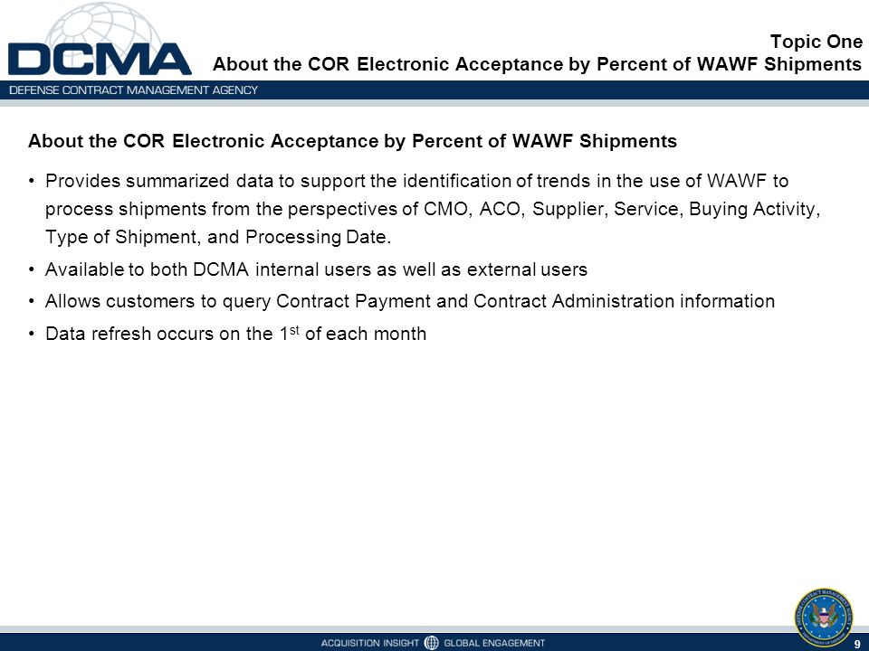 About the COR Electronic Acceptance by Percent of WAWF Shipments Provides summarized data to support the identification of trends in the use of WAWF to process shipments from the perspectives of CMO, ACO, Supplier, Service, Buying Activity, Type of Shipment, and Processing Date.