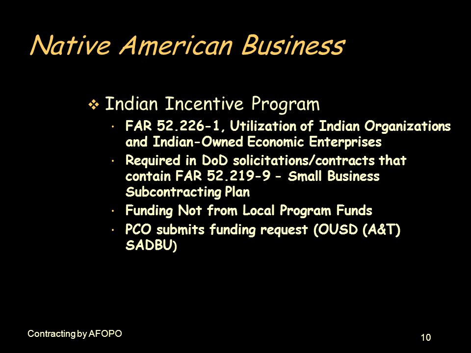 10 Contracting by AFOPO Native American Business v Indian Incentive Program FAR 52.226-1, Utilization of Indian Organizations and Indian-Owned Economi