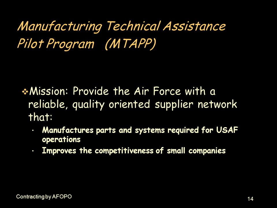 14 Contracting by AFOPO Manufacturing Technical Assistance Pilot Program (MTAPP) v Mission: Provide the Air Force with a reliable, quality oriented supplier network that: Manufactures parts and systems required for USAF operations Improves the competitiveness of small companies