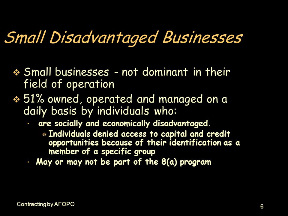 6 Contracting by AFOPO Small Disadvantaged Businesses v Small businesses - not dominant in their field of operation v 51% owned, operated and managed on a daily basis by individuals who: are socially and economically disadvantaged.