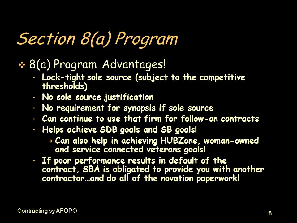 8 Contracting by AFOPO Section 8(a) Program v 8(a) Program Advantages! Lock-tight sole source (subject to the competitive thresholds) No sole source j