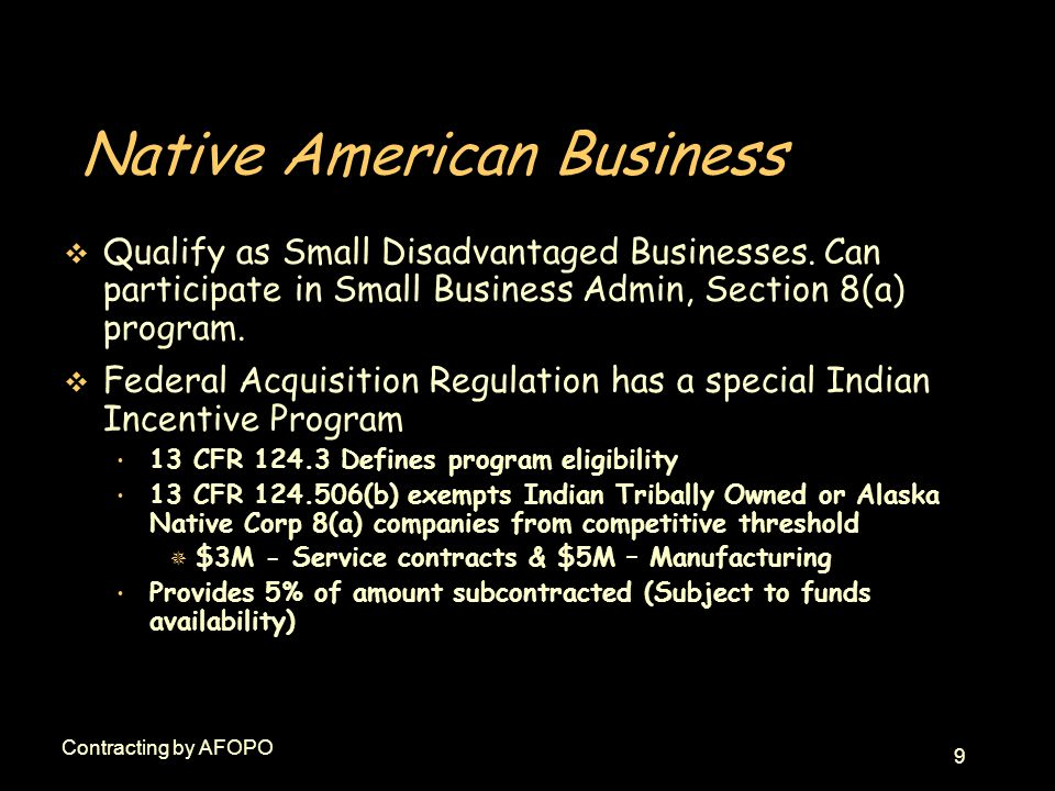 10 Contracting by AFOPO Native American Business v Indian Incentive Program FAR 52.226-1, Utilization of Indian Organizations and Indian-Owned Economic Enterprises Required in DoD solicitations/contracts that contain FAR 52.219-9 - Small Business Subcontracting Plan Funding Not from Local Program Funds PCO submits funding request (OUSD (A&T) SADBU )