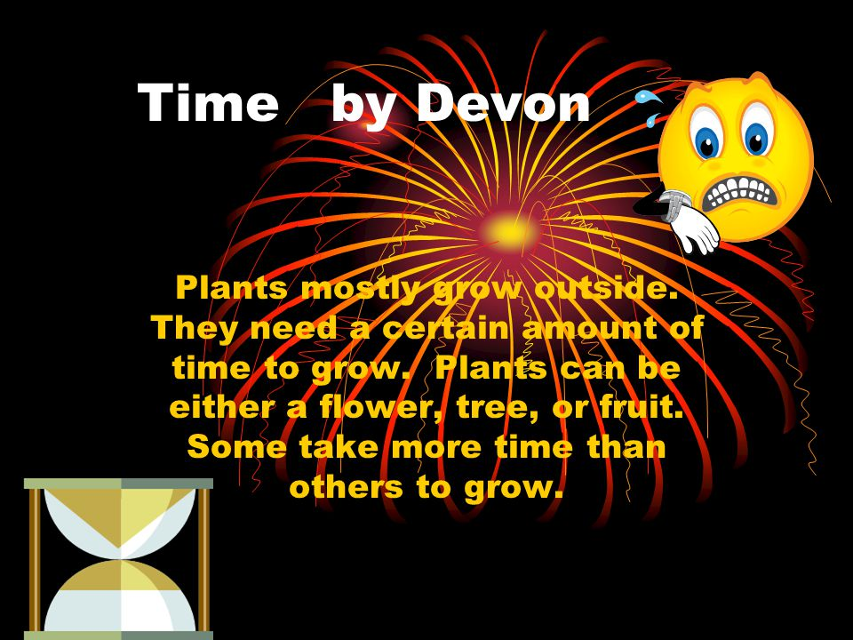 Time by Devon Plants mostly grow outside. They need a certain amount of time to grow.