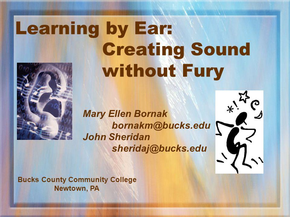Learning by Ear: Creating Sound without Fury Mary Ellen Bornak bornakm@bucks.edu John Sheridan sheridaj@bucks.edu Bucks County Community College Newto