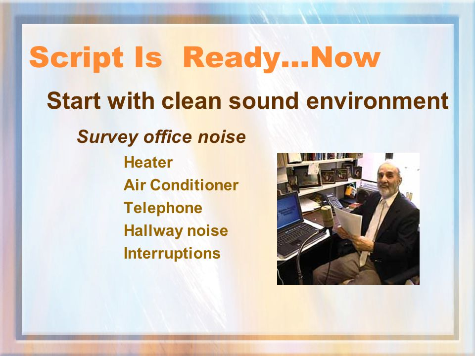 Script Is Ready…Now Start with clean sound environment Survey office noise Heater Air Conditioner Telephone Hallway noise Interruptions