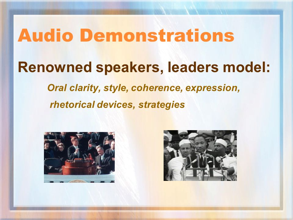 Audio Demonstrations Renowned speakers, leaders model: Oral clarity, style, coherence, expression, rhetorical devices, strategies