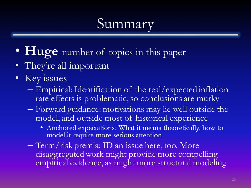 Summary Huge number of topics in this paper They're all important Key issues – Empirical: Identification of the real/expected inflation rate effects is problematic, so conclusions are murky – Forward guidance: motivations may lie well outside the model, and outside most of historical experience Anchored expectations: What it means theoretically, how to model it require more serious attention – Term/risk premia: ID an issue here, too.