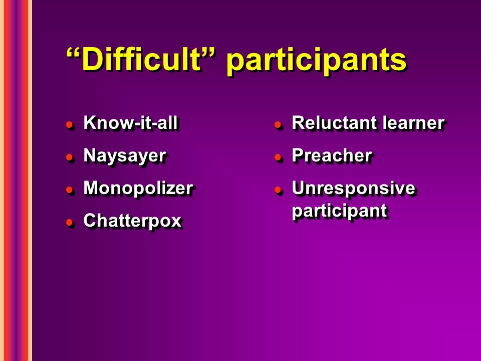 Difficult participants l Know-it-all l Naysayer l Monopolizer l Chatterpox l Know-it-all l Naysayer l Monopolizer l Chatterpox l Reluctant learner l Preacher l Unresponsive participant