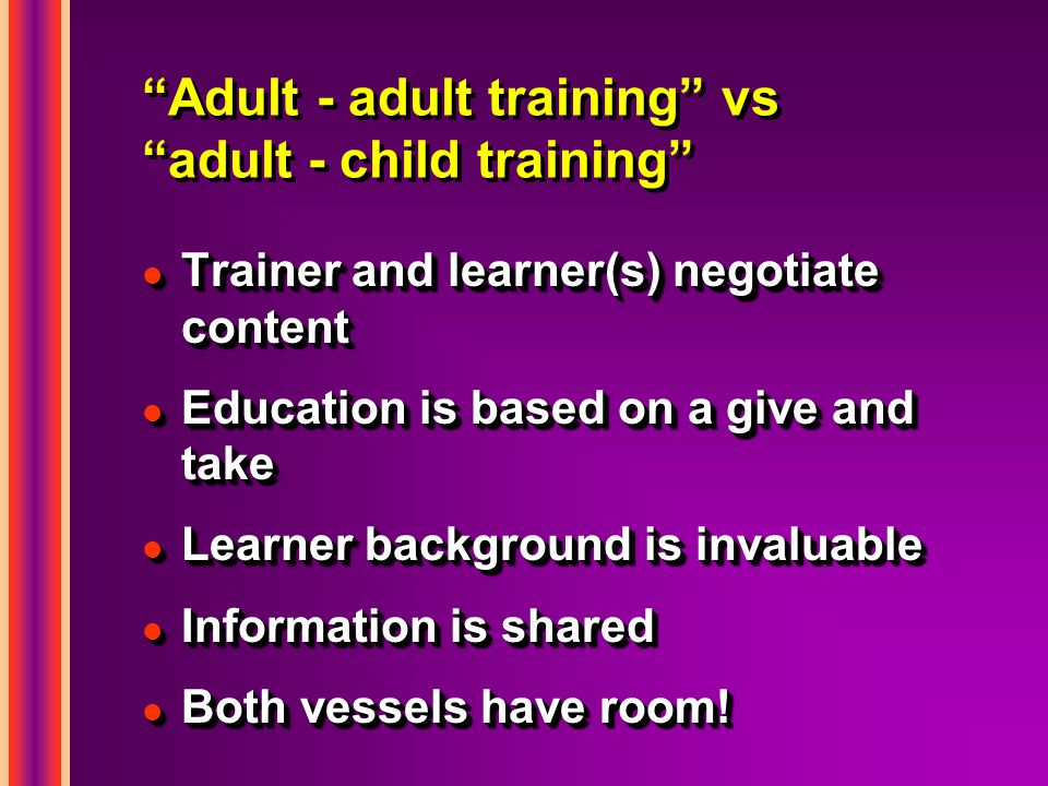 Adult - adult training vs adult - child training l Trainer and learner(s) negotiate content l Education is based on a give and take l Learner background is invaluable l Information is shared l Both vessels have room.