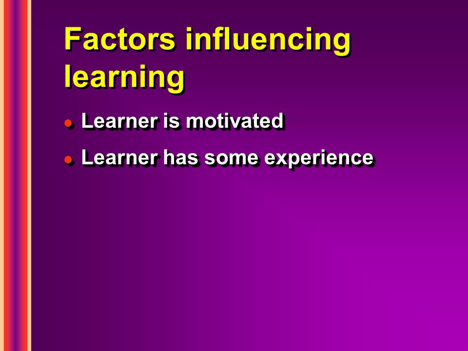 Factors influencing learning l Learner is motivated l Learner has some experience l Learner is motivated l Learner has some experience