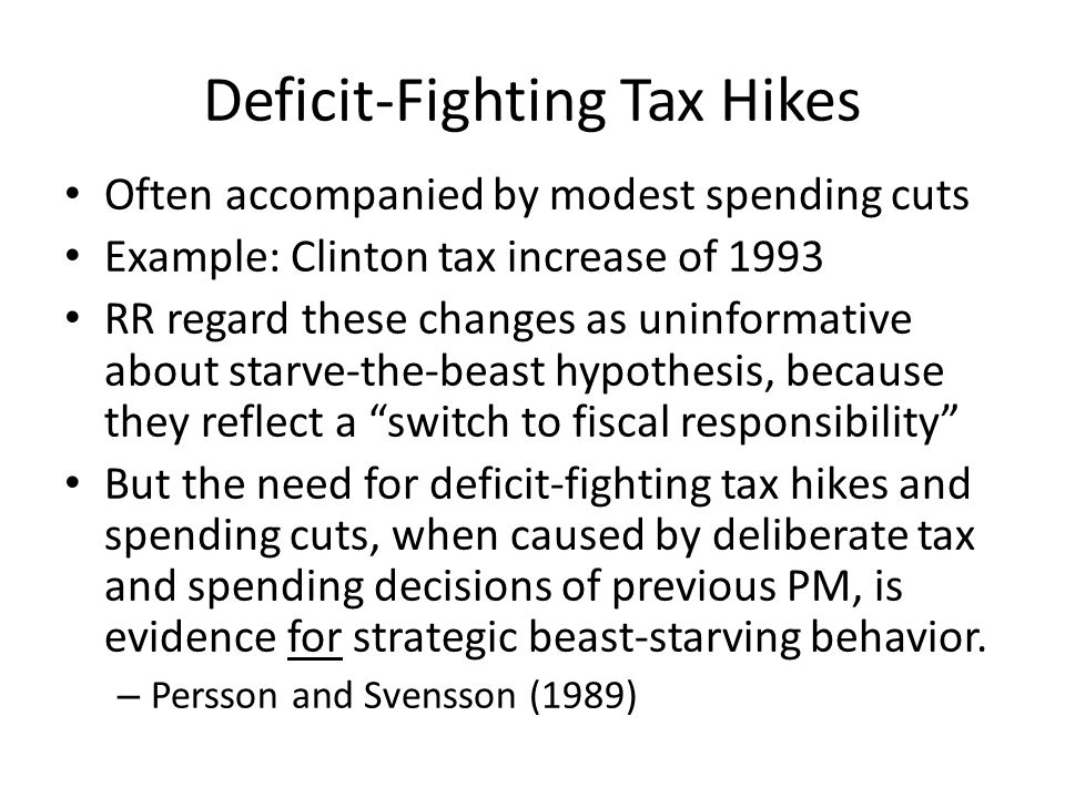 Deficit-Fighting Tax Hikes Often accompanied by modest spending cuts Example: Clinton tax increase of 1993 RR regard these changes as uninformative about starve-the-beast hypothesis, because they reflect a switch to fiscal responsibility But the need for deficit-fighting tax hikes and spending cuts, when caused by deliberate tax and spending decisions of previous PM, is evidence for strategic beast-starving behavior.