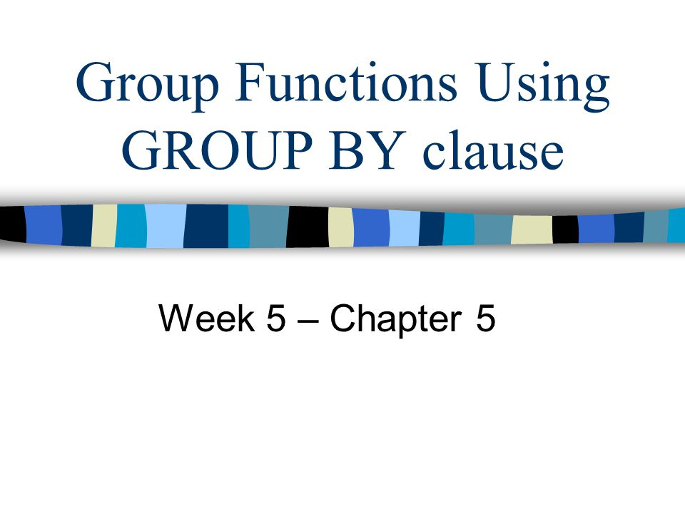 Group Functions Using GROUP BY clause Week 5 – Chapter 5