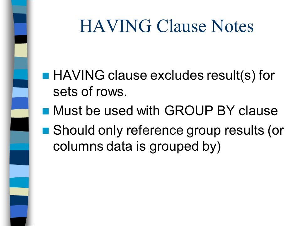 HAVING Clause Notes HAVING clause excludes result(s) for sets of rows. Must be used with GROUP BY clause Should only reference group results (or colum