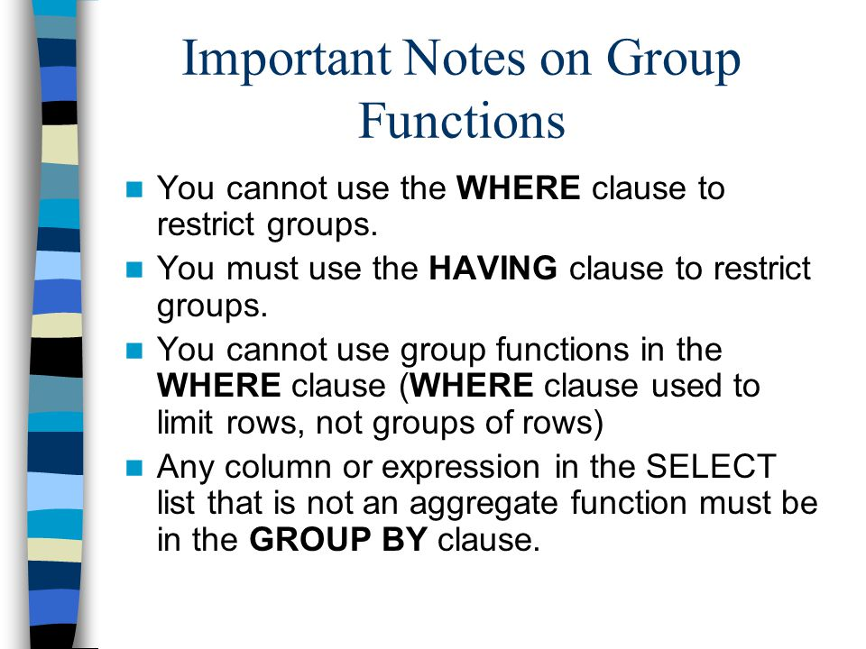 Important Notes on Group Functions You cannot use the WHERE clause to restrict groups. You must use the HAVING clause to restrict groups. You cannot u