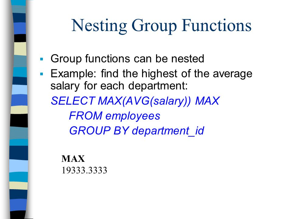 Nesting Group Functions  Group functions can be nested  Example: find the highest of the average salary for each department: SELECT MAX(AVG(salary)) MAX FROM employees GROUP BY department_id MAX 19333.3333