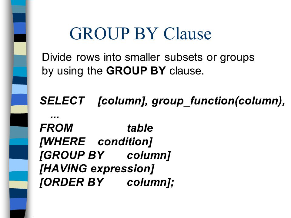 GROUP BY Clause SELECT[column], group_function(column),...