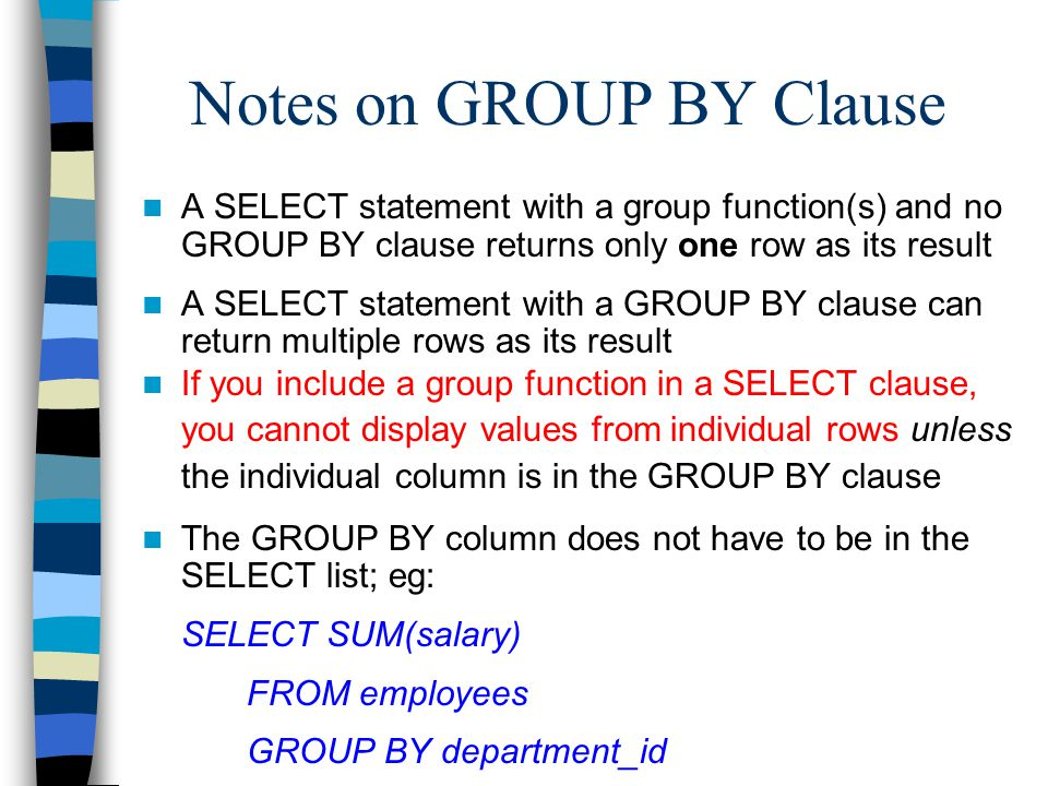 Notes on GROUP BY Clause A SELECT statement with a group function(s) and no GROUP BY clause returns only one row as its result A SELECT statement with