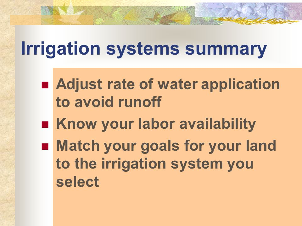Irrigation systems summary Adjust rate of water application to avoid runoff Know your labor availability Match your goals for your land to the irrigation system you select