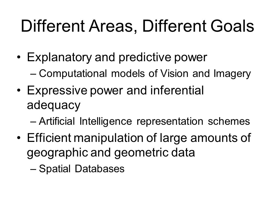 Different Areas, Different Goals Explanatory and predictive power –Computational models of Vision and Imagery Expressive power and inferential adequacy –Artificial Intelligence representation schemes Efficient manipulation of large amounts of geographic and geometric data –Spatial Databases