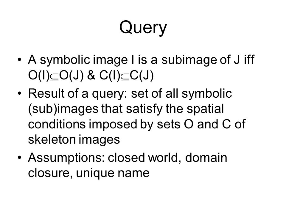 Query A symbolic image I is a subimage of J iff O(I)  O(J) & C(I)  C(J) Result of a query: set of all symbolic (sub)images that satisfy the spatial conditions imposed by sets O and C of skeleton images Assumptions: closed world, domain closure, unique name