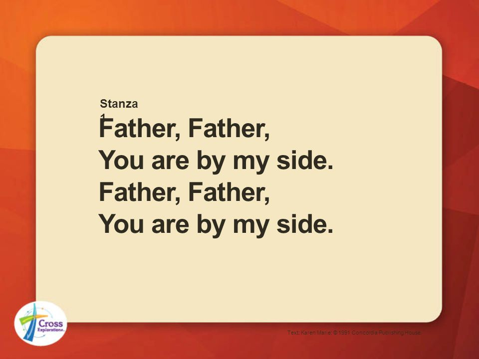 Father, Father, You are by my side. Text: Karen Marie; © 1991 Concordia Publishing House. Stanza 1